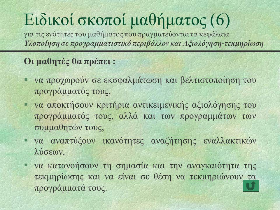 Ειδικοί σκοποί μαθήματος (6) για τις ενότητες του μαθήματος που πραγματεύονται τα κεφάλαια Υλοποίηση σε προγραμματιστικό περιβάλλον και Αξιολόγηση-τεκμηρίωση §να προχωρούν σε εκσφαλμάτωση και βελτιστοποίηση του προγράμματός τους, §να αποκτήσουν κριτήρια αντικειμενικής αξιολόγησης του προγράμματός τους, αλλά και των προγραμμάτων των συμμαθητών τους, §να αναπτύξουν ικανότητες αναζήτησης εναλλακτικών λύσεων, §να κατανοήσουν τη σημασία και την αναγκαιότητα της τεκμηρίωσης και να είναι σε θέση να τεκμηριώνουν τα προγράμματά τους.