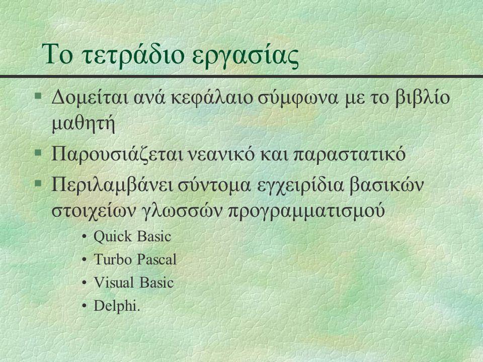 Το τετράδιο εργασίας §Δομείται ανά κεφάλαιο σύμφωνα με το βιβλίο μαθητή §Παρουσιάζεται νεανικό και παραστατικό §Περιλαμβάνει σύντομα εγχειρίδια βασικών στοιχείων γλωσσών προγραμματισμού Quick Basic Turbo Pascal Visual Basic Delphi.