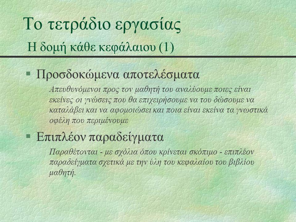 Το τετράδιο εργασίας Η δομή κάθε κεφάλαιου (2) §Συμβουλές - υποδείξεις Παραθέτονται σημεία στα οποία θα πρέπει ο μαθητής να εντείνει την προσοχή του, υποδεικνύονται πιθανά λάθη και παραθέτονται συμβουλές §Δραστηριότητες - ασκήσεις Περιγραφή προτεινόμενων δραστηριοτήτων για την τάξη (θεωρητικές), για το εργαστήριο (πρακτικές) ή για το σπίτι (θεωρητικές με πιθανή πρακτική υλοποίηση στο εργαστήριο) στην τάξη στο εργαστήριο στο σπίτι.