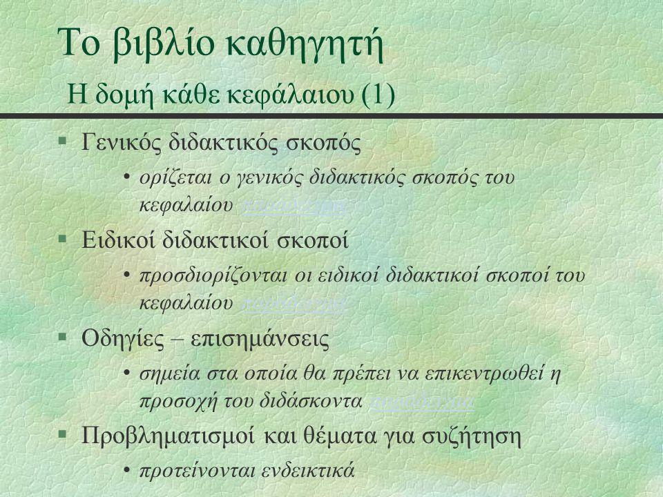 Το βιβλίο καθηγητή Η δομή κάθε κεφάλαιου (1) §Γενικός διδακτικός σκοπός ορίζεται ο γενικός διδακτικός σκοπός του κεφαλαίου παράδειγμαπαράδειγμα §Ειδικοί διδακτικοί σκοποί προσδιορίζονται οι ειδικοί διδακτικοί σκοποί του κεφαλαίου παράδειγμαπαράδειγμα §Οδηγίες – επισημάνσεις σημεία στα οποία θα πρέπει να επικεντρωθεί η προσοχή του διδάσκοντα παράδειγμαπαράδειγμα §Προβληματισμοί και θέματα για συζήτηση προτείνονται ενδεικτικά