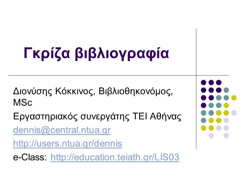 Γκρίζα βιβλιογραφία Διονύσης Κόκκινος, Βιβλιοθηκονόμος, MSc Εργαστηριακός συνεργάτης ΤΕΙ Αθήνας dennis@central.ntua.gr http://users.ntua.gr/dennis e-Class: http://education.teiath.gr/LIS03http://education.teiath.gr/LIS03