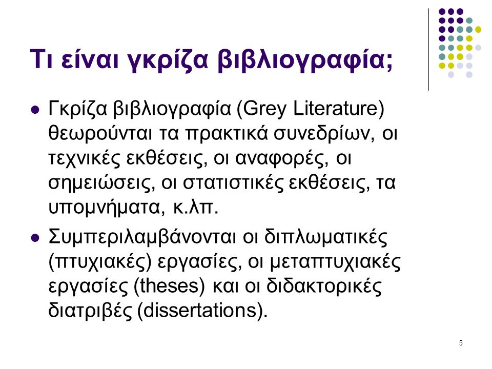 5 Τι είναι γκρίζα βιβλιογραφία; Γκρίζα βιβλιογραφία (Grey Literature) θεωρούνται τα πρακτικά συνεδρίων, οι τεχνικές εκθέσεις, οι αναφορές, οι σημειώσε