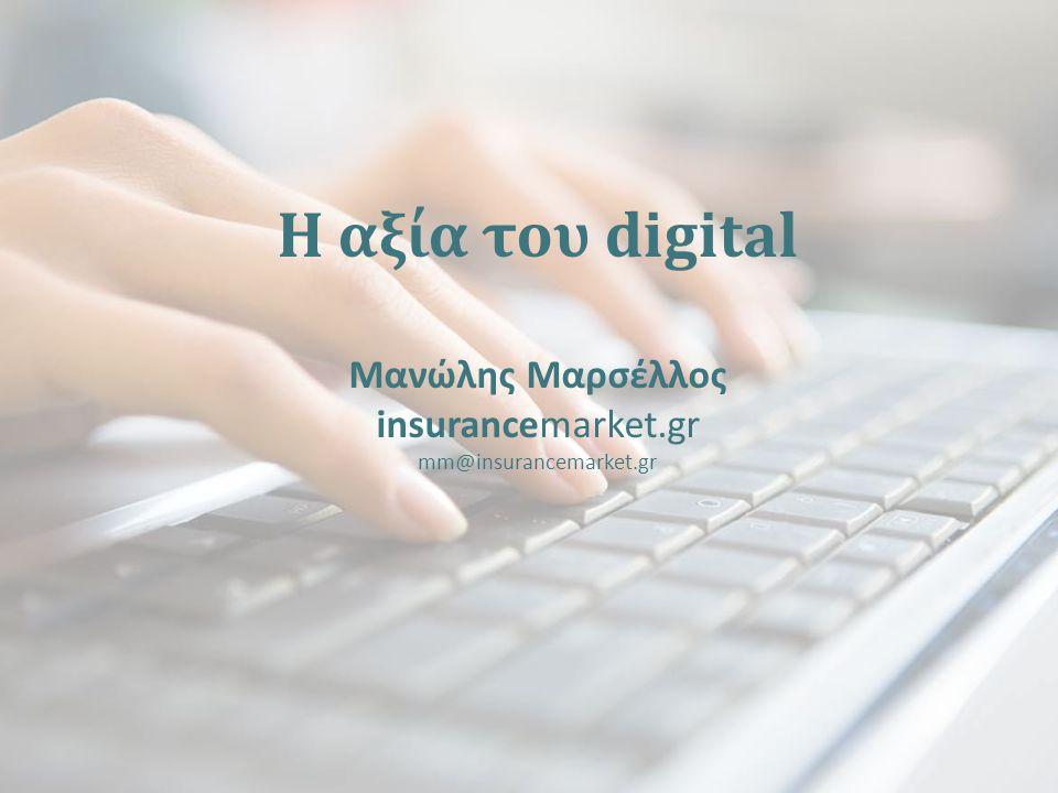 Η αξία του digital Μανώλης Μαρσέλλος insurancemarket.gr mm@insurancemarket.gr