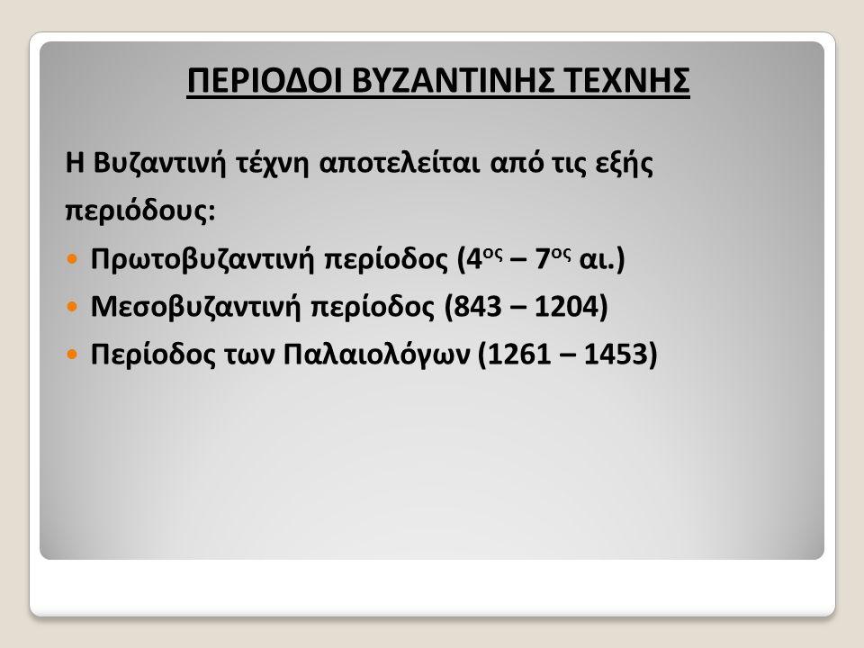 ΠΕΡΙΟΔΟΙ ΒΥΖΑΝΤΙΝΗΣ ΤΕΧΝΗΣ Η Βυζαντινή τέχνη αποτελείται από τις εξής περιόδους: Πρωτοβυζαντινή περίοδος (4 ος – 7 ος αι.) Μεσοβυζαντινή περίοδος (843 – 1204) Περίοδος των Παλαιολόγων (1261 – 1453)