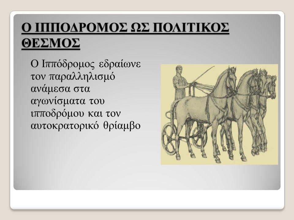 Ο ΙΠΠΟΔΡΟΜΟΣ ΩΣ ΠΟΛΙΤΙΚΟΣ ΘΕΣΜΟΣ Ο Ι ππ όδρομος εδραίωνε τον π αραλληλισμό ανάμεσα στα αγωνίσματα του ι ππ οδρόμου και τον αυτοκρατορικό θρίαμβο