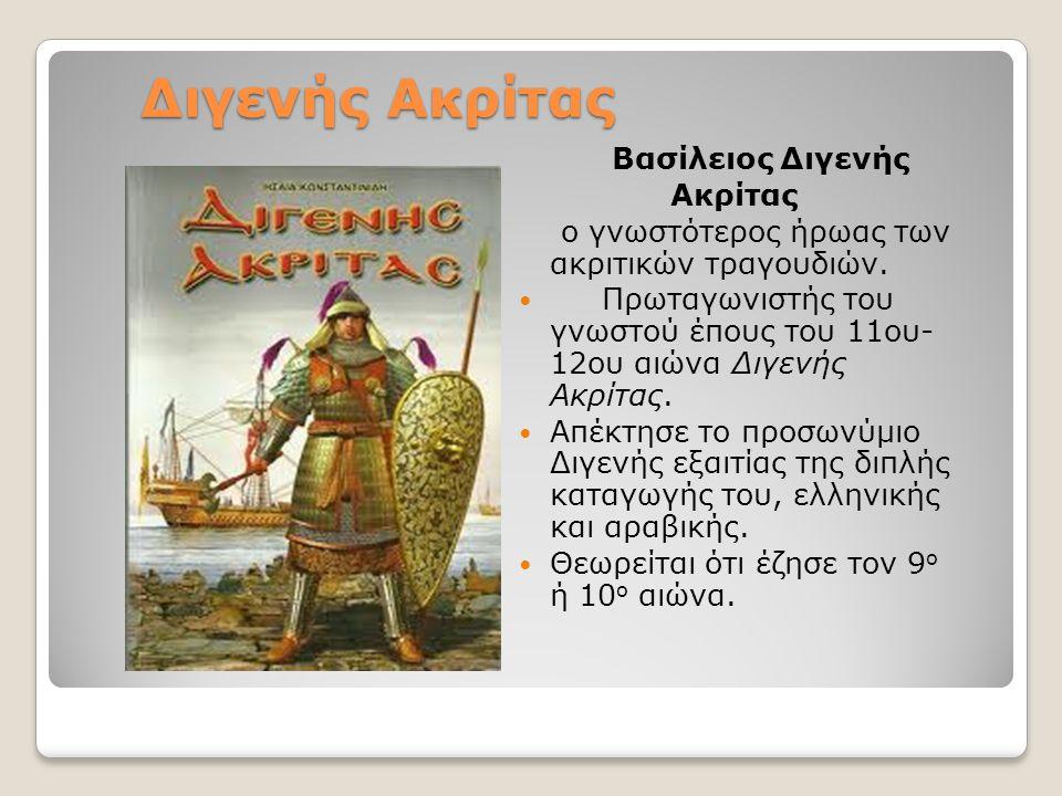 Διγενής Ακρίτας Βασίλειος Διγενής Ακρίτας ο γνωστότερος ήρωας των ακριτικών τραγουδιών.