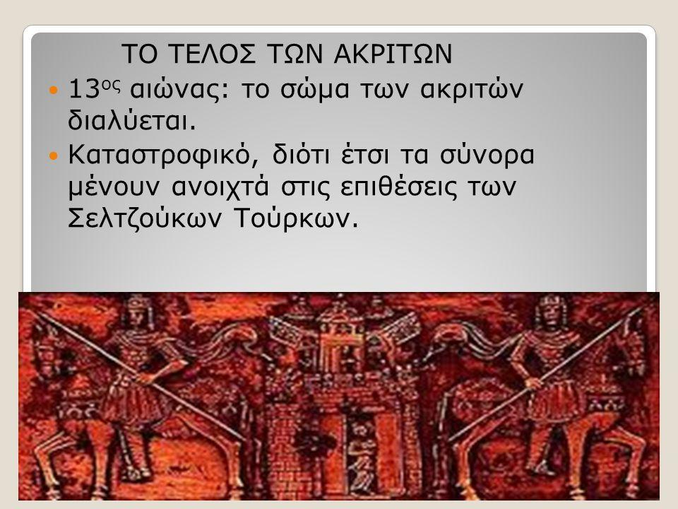 ΤΟ ΤΕΛΟΣ ΤΩΝ ΑΚΡΙΤΩΝ 13 ος αιώνας: το σώμα των ακριτών διαλύεται.