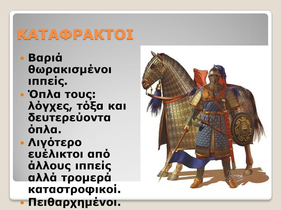 ΚΑΤΑΦΡΑΚΤΟΙ Βαριά θωρακισμένοι ιππείς.Όπλα τους: λόγχες, τόξα και δευτερεύοντα όπλα.