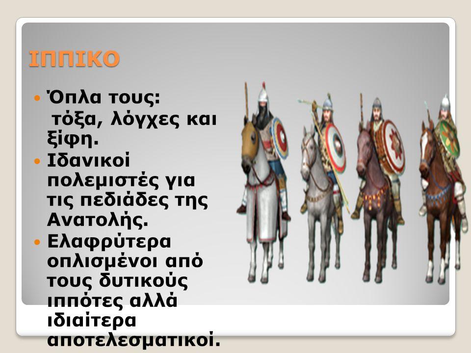 ΙΠΠΙΚΟ Όπλα τους: τόξα, λόγχες και ξίφη.Ιδανικοί πολεμιστές για τις πεδιάδες της Ανατολής.
