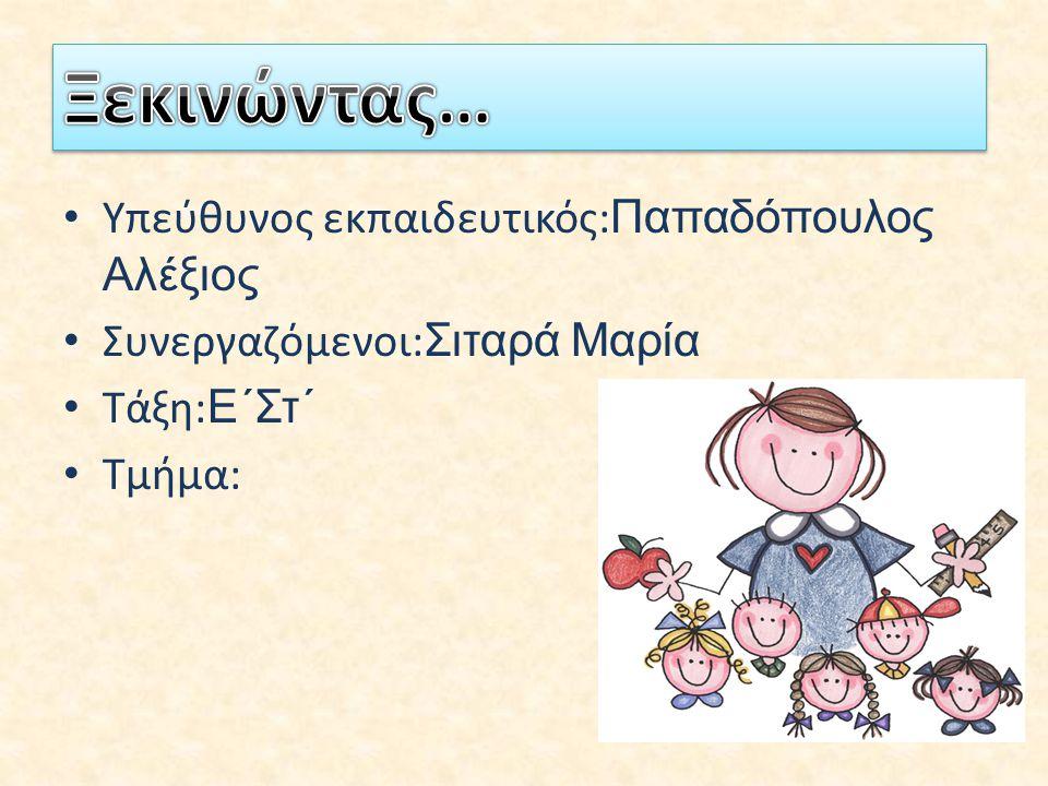 Υπεύθυνος εκπαιδευτικός: Παπαδόπουλος Αλέξιος Συνεργαζόμενοι: Σιταρά Μαρία Τάξη: Ε΄Στ΄ Τμήμα: