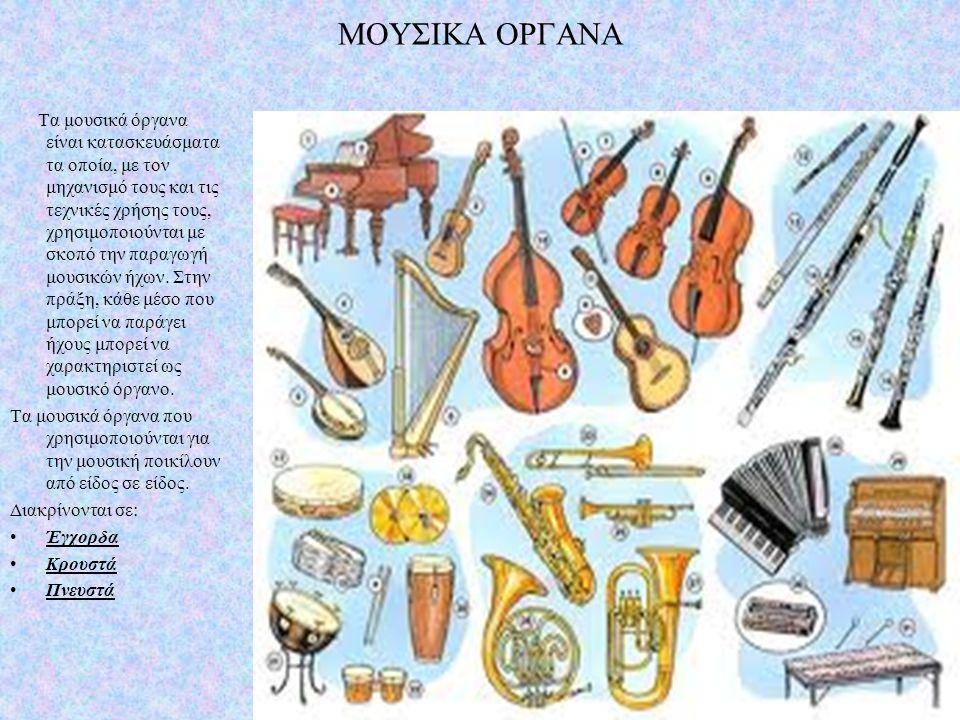 ΜΟΥΣΙΚΑ ΟΡΓΑΝΑ Τα μουσικά όργανα είναι κατασκευάσματα τα οποία, με τον μηχανισμό τους και τις τεχνικές χρήσης τους, χρησιμοποιούνται με σκοπό την παρα