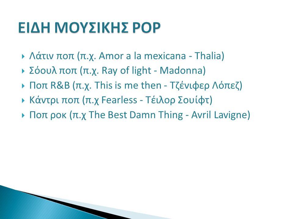  Λάτιν ποπ (π.χ. Amor a la mexicana - Thalia)  Σόουλ ποπ (π.χ. Ray of light - Madonna)  Ποπ R&B (π.χ. This is me then - Τζένιφερ Λόπεζ)  Κάντρι πο