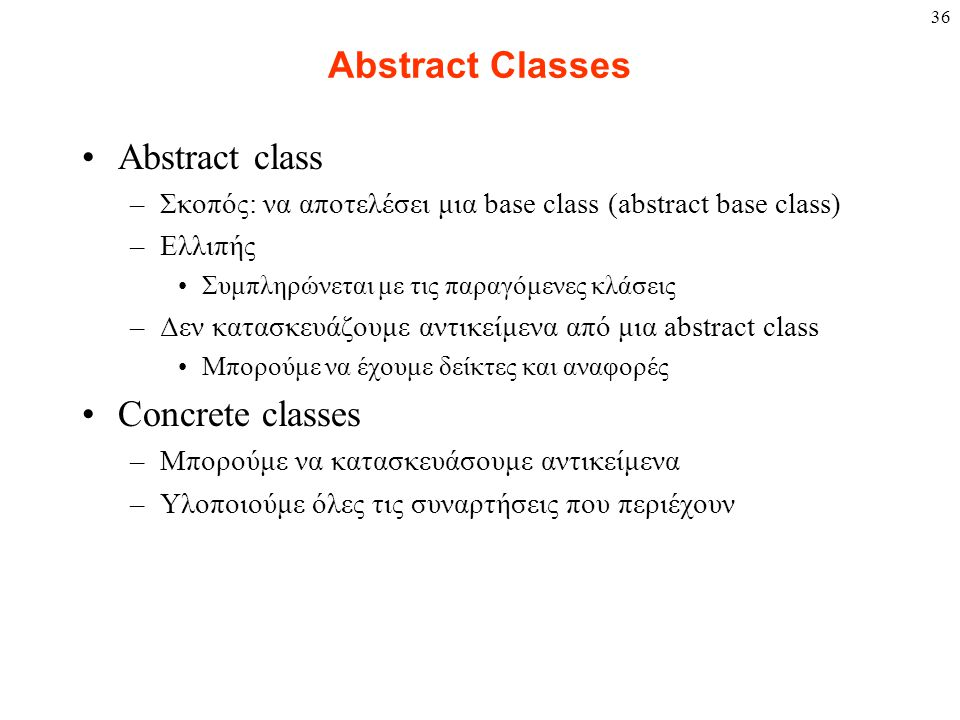 36 Abstract Classes Abstract class –Σκοπός: να αποτελέσει μια base class (abstract base class) –Ελλιπής Συμπληρώνεται με τις παραγόμενες κλάσεις –Δεν κατασκευάζουμε αντικείμενα από μια abstract class Μπορούμε να έχουμε δείκτες και αναφορές Concrete classes –Μπορούμε να κατασκευάσουμε αντικείμενα –Υλοποιούμε όλες τις συναρτήσεις που περιέχουν