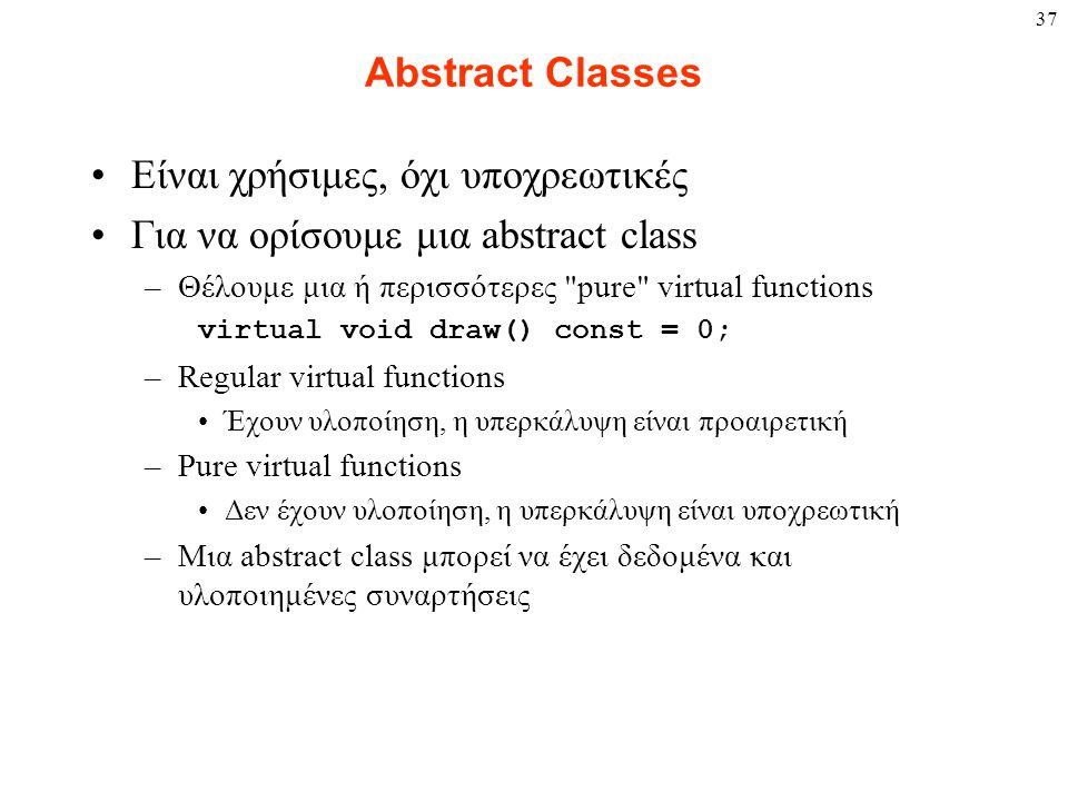 37 Abstract Classes Είναι χρήσιμες, όχι υποχρεωτικές Για να ορίσουμε μια abstract class –Θέλουμε μια ή περισσότερες