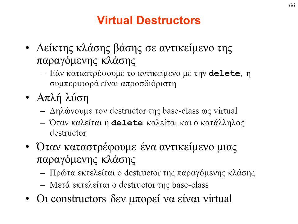 66 Virtual Destructors Δείκτης κλάσης βάσης σε αντικείμενο της παραγόμενης κλάσης –Εάν καταστρέψουμε το αντικείμενο με την delete, η συμπεριφορά είναι