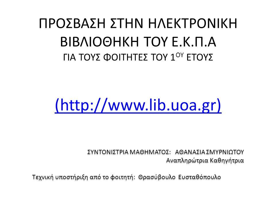 ΠΡΟΣΒΑΣΗ ΣΤΗΝ ΗΛΕΚΤΡΟΝΙΚΗ ΒΙΒΛΙΟΘΗΚΗ ΤΟΥ Ε.Κ.Π.Α ΓΙΑ ΤΟΥΣ ΦΟΙΤΗΤΕΣ ΤΟΥ 1 ΟΥ ΕΤΟΥΣ (http://www.lib.uoa.gr) ΣΥΝΤΟΝΙΣΤΡΙΑ ΜΑΘΗΜΑΤΟΣ: ΑΘΑΝΑΣΙΑ ΣΜΥΡΝΙΩΤΟΥ Αναπληρώτρια Καθηγήτρια Τεχνική υποστήριξη από το φοιτητή: Θρασύβουλο Ευσταθόπουλο ΣΥΝΤΟΝΙΣΤΡΙΑ ΜΑΘΗΜΑΤΟΣ: ΑΘΑΝΑΣΙΑ ΣΜΥΡΝΙΩΤΟΥ Αναπληρώτρια Καθηγήτρια Τεχνική υποστήριξη από το φοιτητή: Θρασύβουλο Ευσταθόπουλο