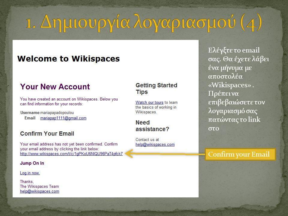 Ελέγξτε το email σας. Θα έχετε λάβει ένα μήνυμα με αποστολέα «Wikispaces». Πρέπει να επιβεβαιώσετε τον λογαριασμό σας πατώντας το link στο Confirm you