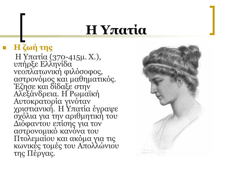 H Υπατία Η ζωή της Η Υπατία (370-415μ. X.), υπήρξε Ελληνίδα νεοπλατωνική φιλόσοφος, αστρονόμος και μαθηματικός. Έζησε και δίδαξε στην Αλεξάνδρεια. Η Ρ