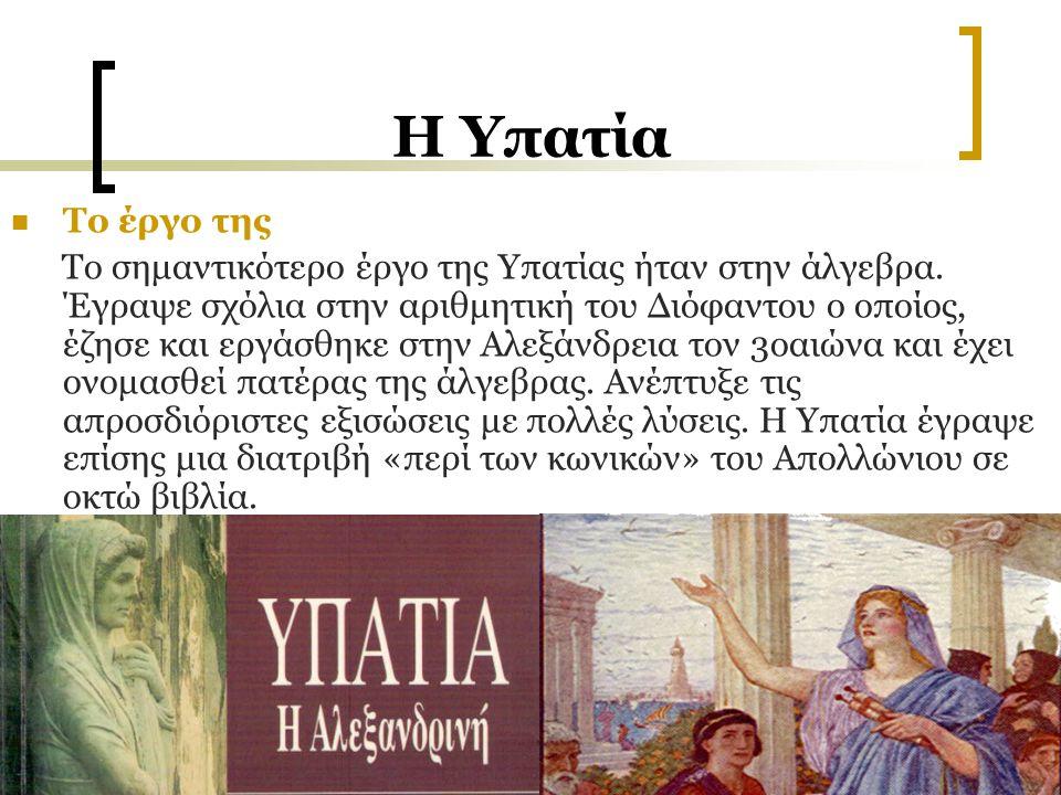 H Υπατία Το έργο της Το σημαντικότερο έργο της Υπατίας ήταν στην άλγεβρα. Έγραψε σχόλια στην αριθμητική του Διόφαντου ο οποίος, έζησε και εργάσθηκε στ