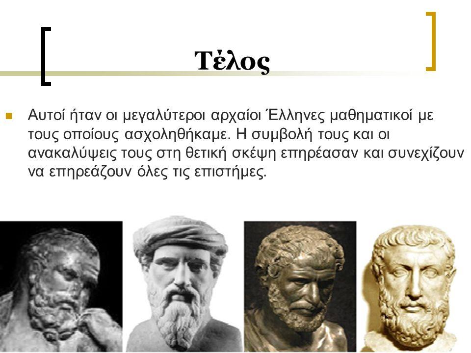 Τέλος Αυτοί ήταν οι μεγαλύτεροι αρχαίοι Έλληνες μαθηματικοί με τους οποίους ασχοληθήκαμε. Η συμβολή τους και οι ανακαλύψεις τους στη θετική σκέψη επηρ