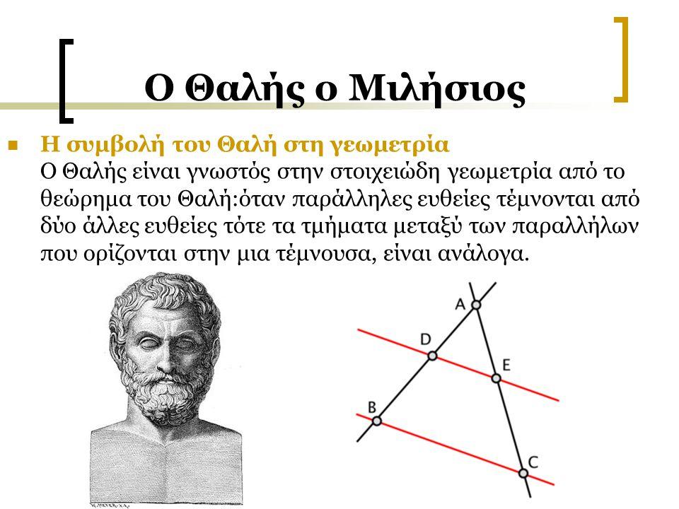 Ο Θαλής ο Μιλήσιος Η συμβολή του Θαλή στη γεωμετρία Ο Θαλής είναι γνωστός στην στοιχειώδη γεωμετρία από το θεώρημα του Θαλή:όταν παράλληλες ευθείες τέ