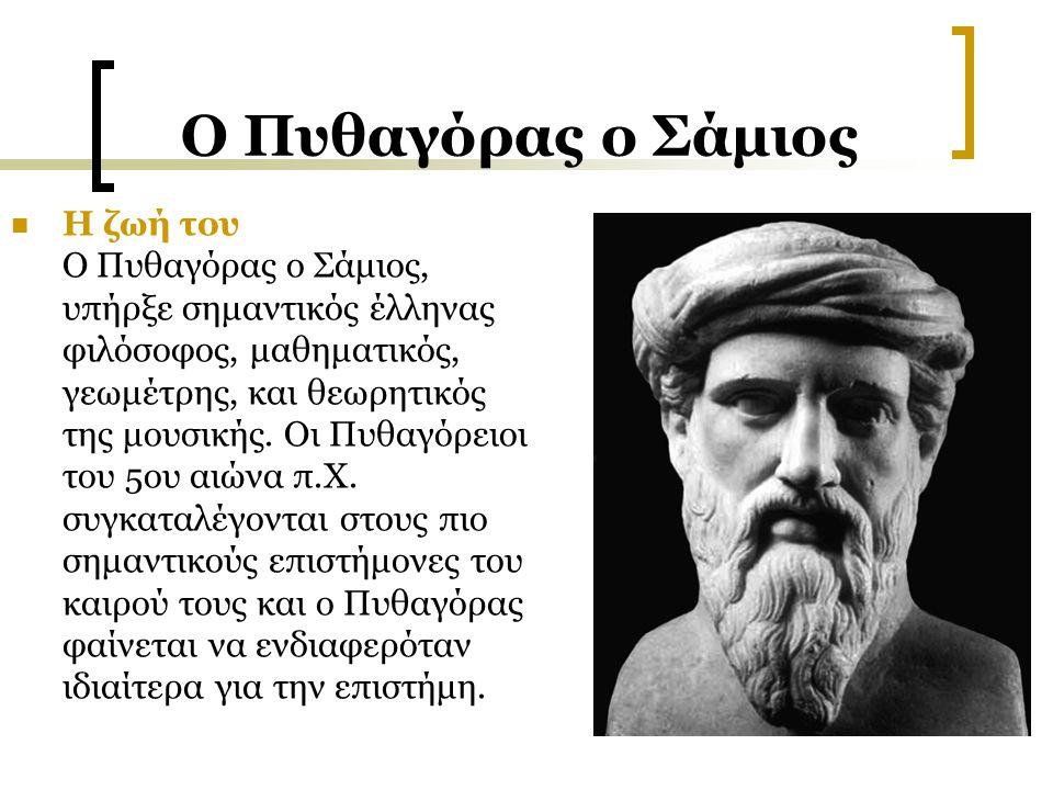 Ο Πυθαγόρας ο Σάμιος Η ζωή του Ο Πυθαγόρας ο Σάμιος, υπήρξε σημαντικός έλληνας φιλόσοφος, μαθηματικός, γεωμέτρης, και θεωρητικός της μουσικής. Οι Πυθα