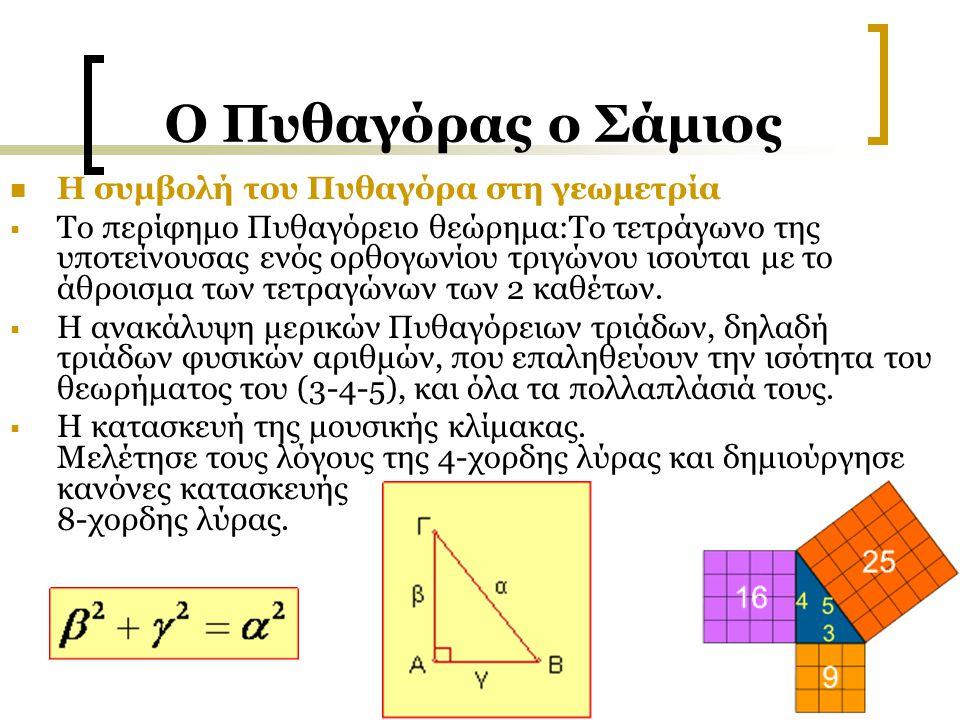 Ο Πυθαγόρας ο Σάμιος Η συμβολή του Πυθαγόρα στη γεωμετρία  Το περίφημο Πυθαγόρειο θεώρημα:Το τετράγωνο της υποτείνουσας ενός ορθογωνίου τριγώνου ισού