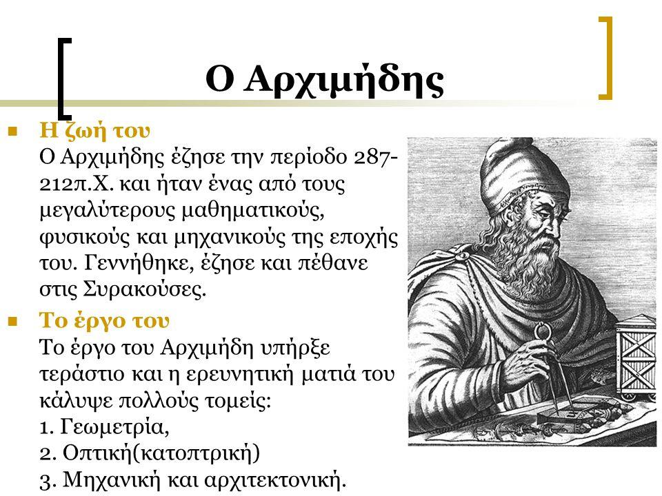 Ο Αρχιμήδης Η ζωή του Ο Αρχιμήδης έζησε την περίοδο 287- 212π.Χ. και ήταν ένας από τους μεγαλύτερους μαθηματικούς, φυσικούς και μηχανικούς της εποχής