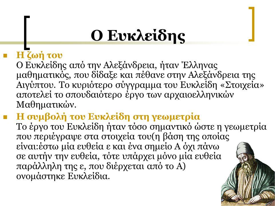 O Ευκλείδης Η ζωή του Ο Ευκλείδης από την Αλεξάνδρεια, ήταν Έλληνας μαθηματικός, που δίδαξε και πέθανε στην Αλεξάνδρεια της Αιγύπτου. Το κυριότερο σύγ