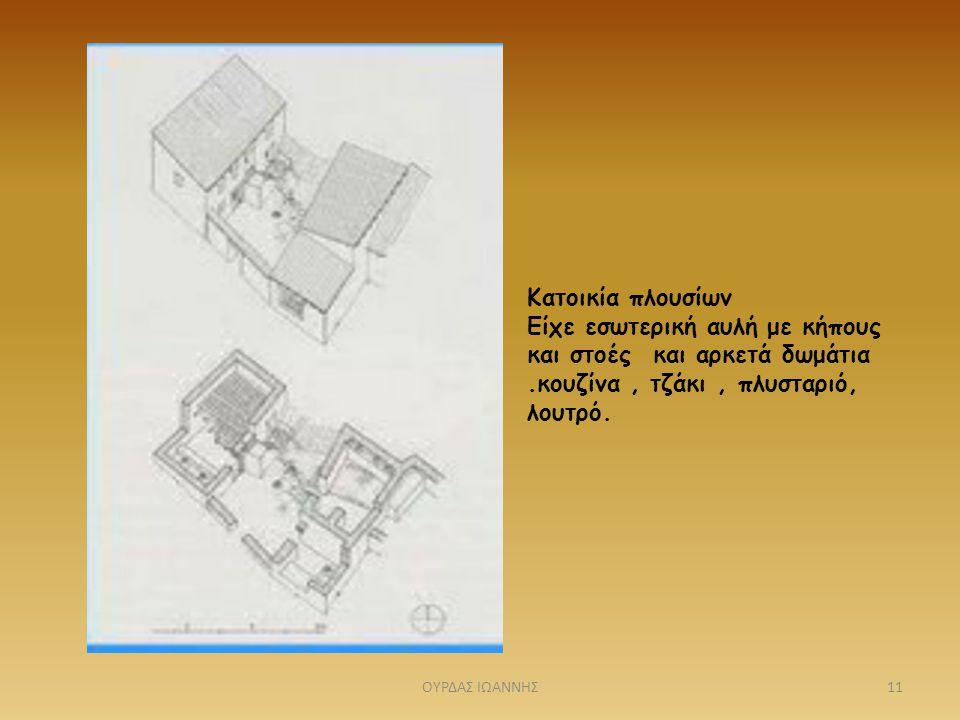 Κατοικία πλουσίων Είχε εσωτερική αυλή με κήπους και στοές και αρκετά δωμάτια.κουζίνα, τζάκι, πλυσταριό, λουτρό. 11ΟΥΡΔΑΣ ΙΩΑΝΝΗΣ