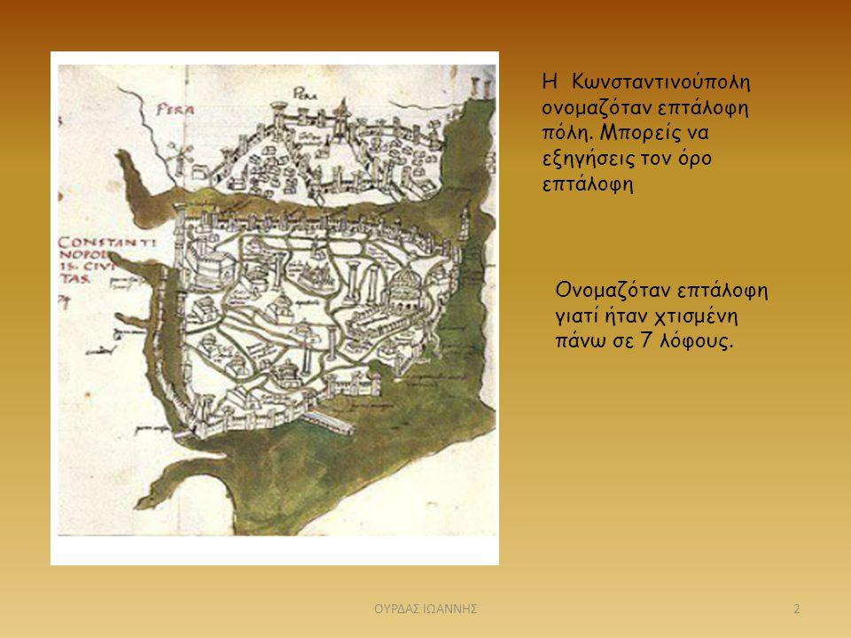 Η Κωνσταντινούπολη ονομαζόταν επτάλοφη πόλη. Μπορείς να εξηγήσεις τον όρο επτάλοφη Ονομαζόταν επτάλοφη γιατί ήταν χτισμένη πάνω σε 7 λόφους. 2ΟΥΡΔΑΣ Ι