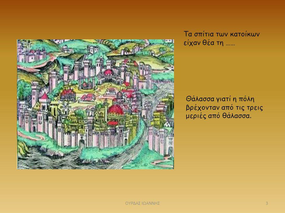Τα σπίτια των κατοίκων είχαν θέα τη …… Θάλασσα γιατί η πόλη βρέχονταν από τις τρεις μεριές από θάλασσα. 3ΟΥΡΔΑΣ ΙΩΑΝΝΗΣ