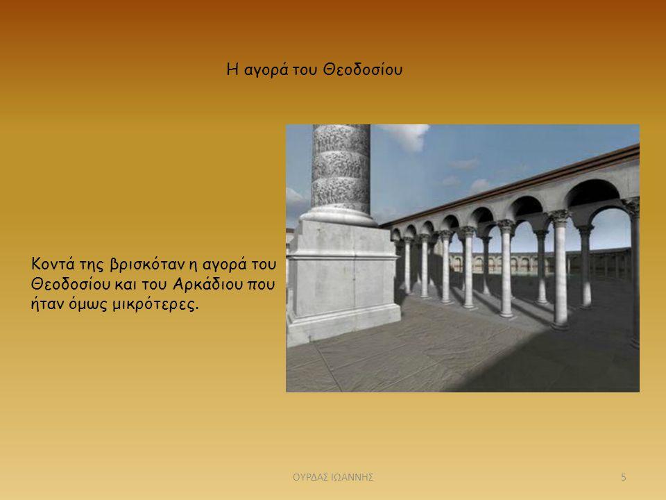 Η αγορά του Θεοδοσίου Κοντά της βρισκόταν η αγορά του Θεοδοσίου και του Αρκάδιου που ήταν όμως μικρότερες. 5ΟΥΡΔΑΣ ΙΩΑΝΝΗΣ