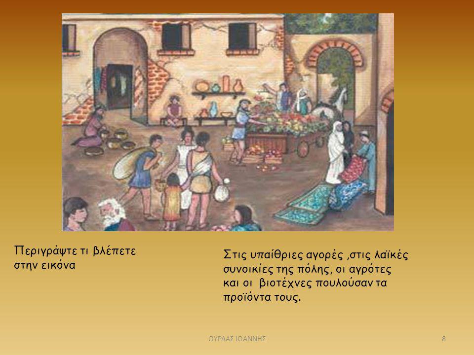Περιγράψτε τι βλέπετε στην εικόνα Στις υπαίθριες αγορές,στις λαϊκές συνοικίες της πόλης, οι αγρότες και οι βιοτέχνες πουλούσαν τα προϊόντα τους. 8ΟΥΡΔ