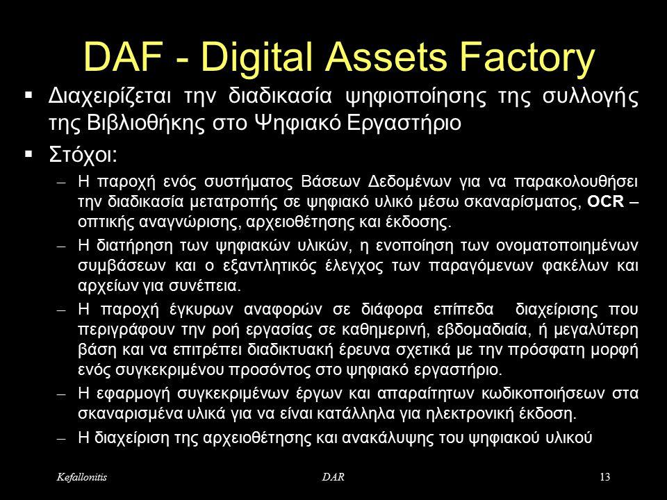KefallonitisDAR13 DAF - Digital Assets Factory  Διαχειρίζεται την διαδικασία ψηφιοποίησης της συλλογής της Βιβλιοθήκης στο Ψηφιακό Εργαστήριο  Στόχοι: – Η παροχή ενός συστήματος Βάσεων Δεδομένων για να παρακολουθήσει την διαδικασία μετατροπής σε ψηφιακό υλικό μέσω σκαναρίσματος, OCR – οπτικής αναγνώρισης, αρχειοθέτησης και έκδοσης.