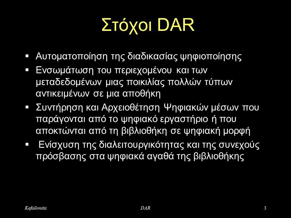 KefallonitisDAR3 Στόχοι DAR  Αυτοματοποίηση της διαδικασίας ψηφιοποίησης  Ενσωμάτωση του περιεχομένου και των μεταδεδομένων μιας ποικιλίας πολλών τύπων αντικειμένων σε μια αποθήκη  Συντήρηση και Αρχειοθέτηση Ψηφιακών μέσων που παράγονται από το ψηφιακό εργαστήριο ή που αποκτώνται από τη βιβλιοθήκη σε ψηφιακή μορφή  Ενίσχυση της διαλειτουργικότητας και της συνεχούς πρόσβασης στα ψηφιακά αγαθά της βιβλιοθήκης
