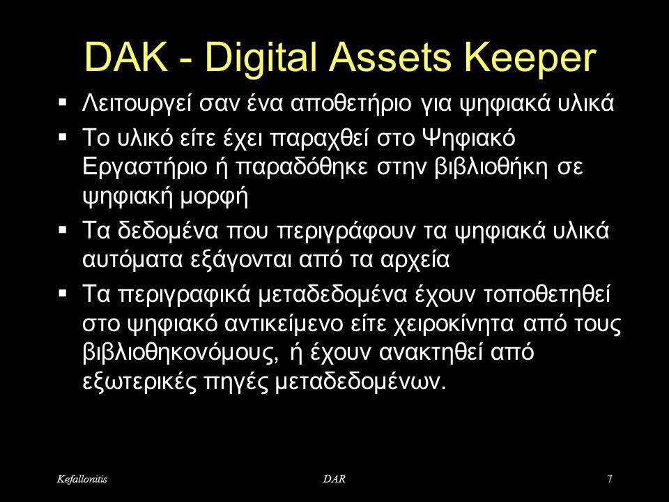 KefallonitisDAR7 DAK - Digital Assets Keeper  Λειτουργεί σαν ένα αποθετήριο για ψηφιακά υλικά  Το υλικό είτε έχει παραχθεί στο Ψηφιακό Εργαστήριο ή παραδόθηκε στην βιβλιοθήκη σε ψηφιακή μορφή  Τα δεδομένα που περιγράφουν τα ψηφιακά υλικά αυτόματα εξάγονται από τα αρχεία  Τα περιγραφικά μεταδεδομένα έχουν τοποθετηθεί στο ψηφιακό αντικείμενο είτε χειροκίνητα από τους βιβλιοθηκονόμους, ή έχουν ανακτηθεί από εξωτερικές πηγές μεταδεδομένων.