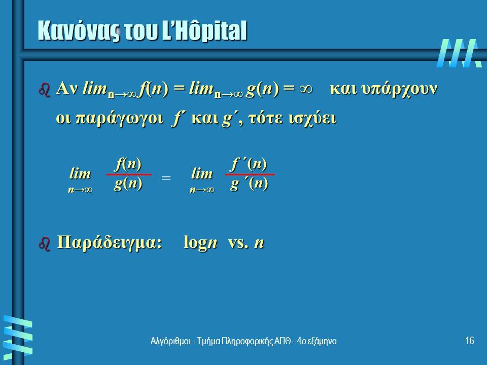 Αλγόριθμοι - Τμήμα Πληροφορικής ΑΠΘ - 4ο εξάμηνο16 Κανόνας του L'Hôpital b Αν lim n→∞ f(n) = lim n→∞ g(n) = ∞ και υπάρχουν οι παράγωγοι f´ και g´, τότε ισχύει f(n)f(n)g(n)g(n)f(n)f(n)g(n)g(n)lim n→∞ = f ´(n) g ´(n) lim n→∞ b Παράδειγμα: logn vs.