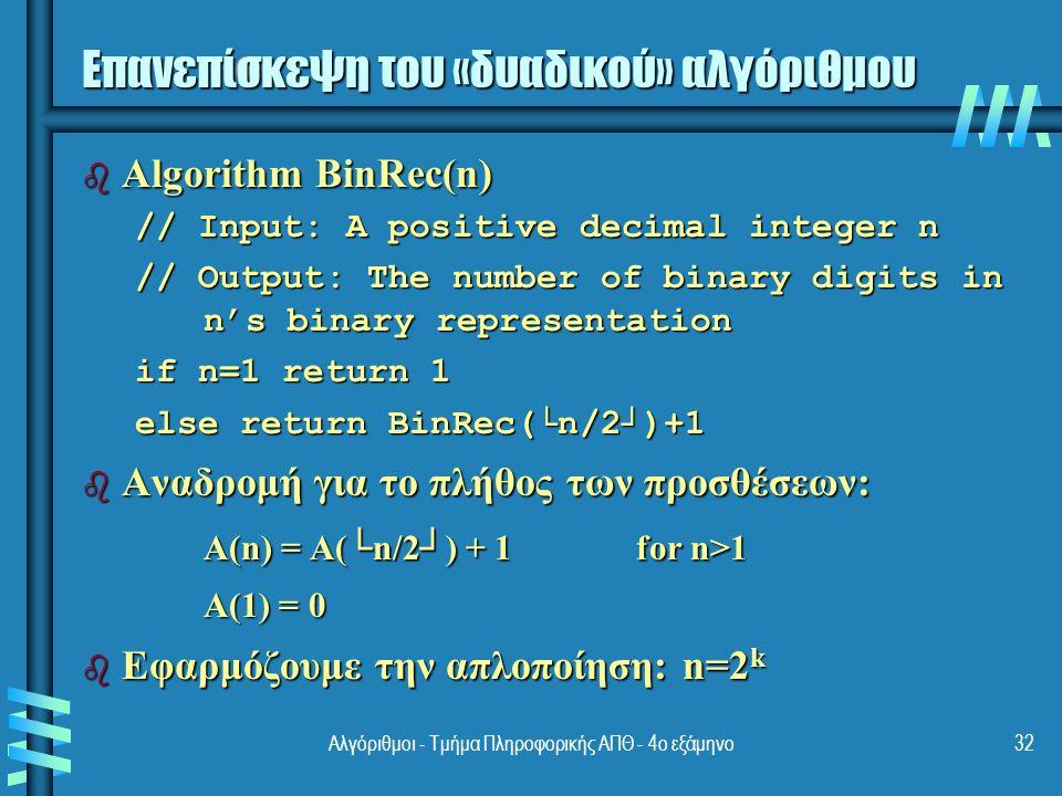 Αλγόριθμοι - Τμήμα Πληροφορικής ΑΠΘ - 4ο εξάμηνο32 Επανεπίσκεψη του «δυαδικού» αλγόριθμου b Algorithm BinRec(n) // Input: A positive decimal integer n // Output: The number of binary digits in n's binary representation if n=1 return 1 else return BinRec(└n/2┘)+1 b Αναδρομή για το πλήθος των προσθέσεων: A(n) = A(└n/2┘) + 1 for n>1 A(1) = 0 A(1) = 0 b Εφαρμόζουμε την απλοποίηση: n=2 k