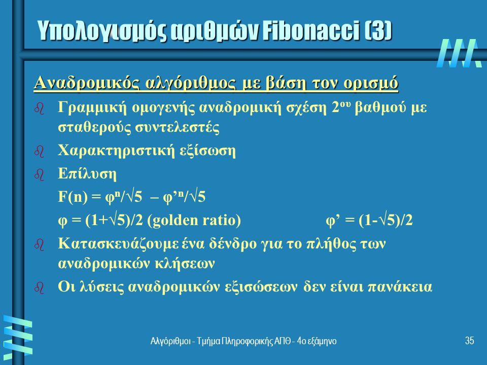 Αλγόριθμοι - Τμήμα Πληροφορικής ΑΠΘ - 4ο εξάμηνο35 Αναδρομικός αλγόριθμος με βάση τον ορισμό b b Γραμμική ομογενής αναδρομική σχέση 2 ου βαθμού με σταθερούς συντελεστές b b Χαρακτηριστική εξίσωση b b Επίλυση F(n) = φ n /√5 – φ' n /√5 φ = (1+√5)/2 (golden ratio)φ' = (1-√5)/2 b b Κατασκευάζουμε ένα δένδρο για το πλήθος των αναδρομικών κλήσεων b b Οι λύσεις αναδρομικών εξισώσεων δεν είναι πανάκεια Υπολογισμός αριθμών Fibonacci (3)