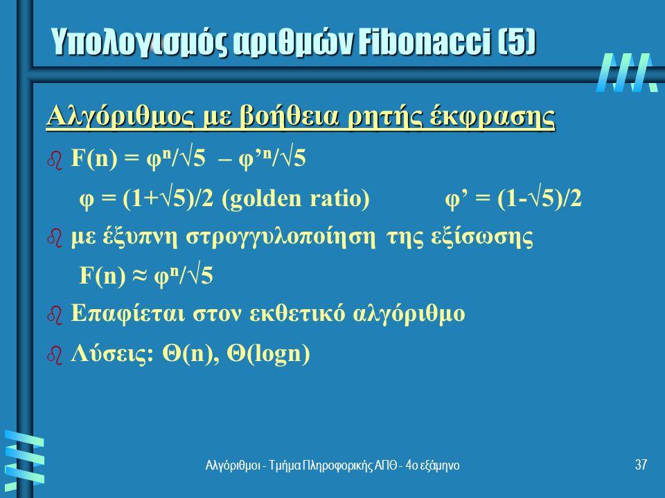Αλγόριθμοι - Τμήμα Πληροφορικής ΑΠΘ - 4ο εξάμηνο37 Αλγόριθμος με βοήθεια ρητής έκφρασης b b F(n) = φ n /√5 – φ' n /√5 φ = (1+√5)/2 (golden ratio)φ' = (1-√5)/2 b b με έξυπνη στρογγυλοποίηση της εξίσωσης F(n) ≈ φ n /√5 b b Επαφίεται στον εκθετικό αλγόριθμο b b Λύσεις: Θ(n), Θ(logn) Υπολογισμός αριθμών Fibonacci (5)