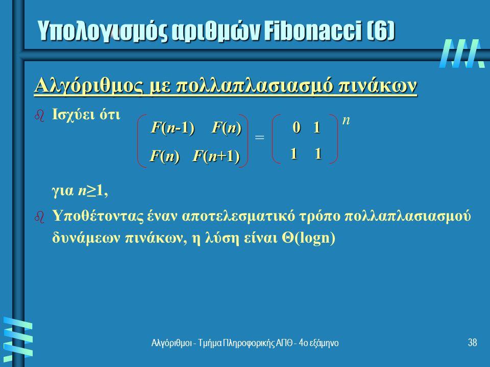 Αλγόριθμοι - Τμήμα Πληροφορικής ΑΠΘ - 4ο εξάμηνο38 Αλγόριθμος με πολλαπλασιασμό πινάκων b b Ισχύει ότι για n≥1, b b Υποθέτοντας έναν αποτελεσματικό τρόπο πολλαπλασιασμού δυνάμεων πινάκων, η λύση είναι Θ(logn) F(n-1) F(n) F(n) F(n+1) 0 1 1 1 = n Υπολογισμός αριθμών Fibonacci (6)