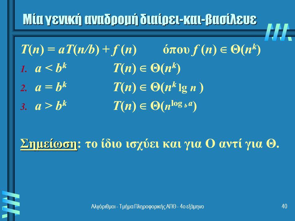 Αλγόριθμοι - Τμήμα Πληροφορικής ΑΠΘ - 4ο εξάμηνο40 Μία γενική αναδρομή διαίρει-και-βασίλευε T(n) = aT(n/b) + f (n) όπου f (n) ∈ Θ(n k ) 1.