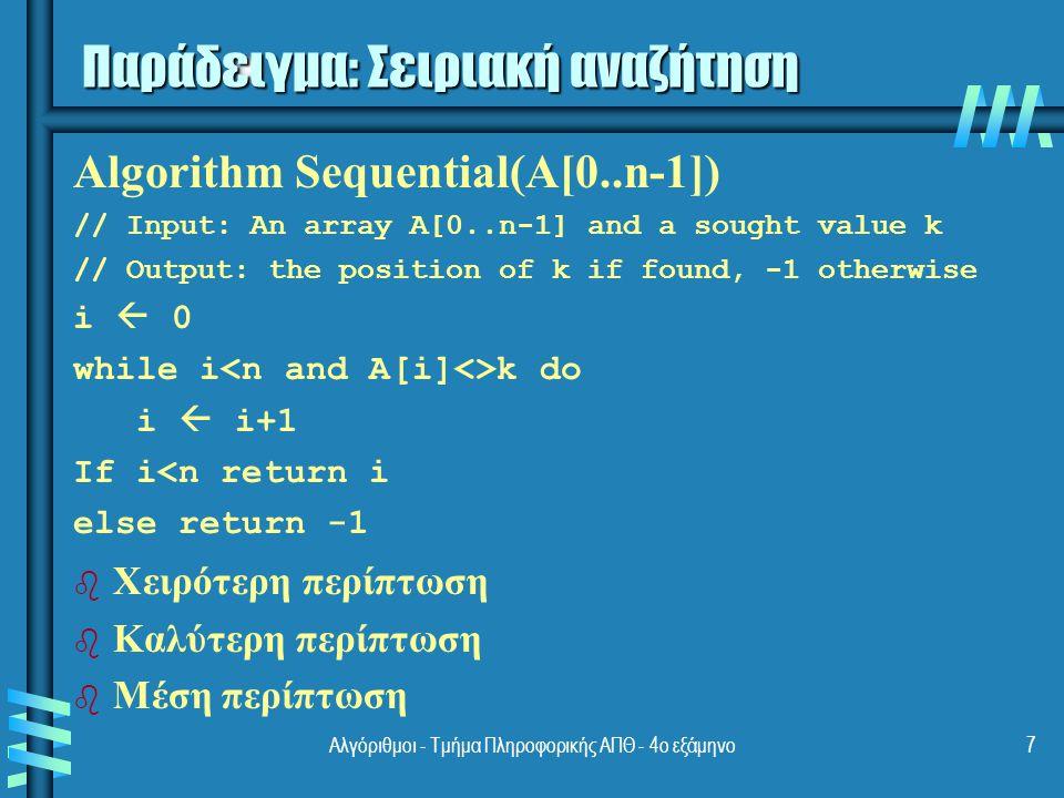 Αλγόριθμοι - Τμήμα Πληροφορικής ΑΠΘ - 4ο εξάμηνο7 Παράδειγμα: Σειριακή αναζήτηση b b Χειρότερη περίπτωση b b Καλύτερη περίπτωση b b Μέση περίπτωση Algorithm Sequential(A[0..n-1]) // Input: An array A[0..n-1] and a sought value k // Output: the position of k if found, -1 otherwise i  0 while i k do i  i+1 If i<n return i else return -1