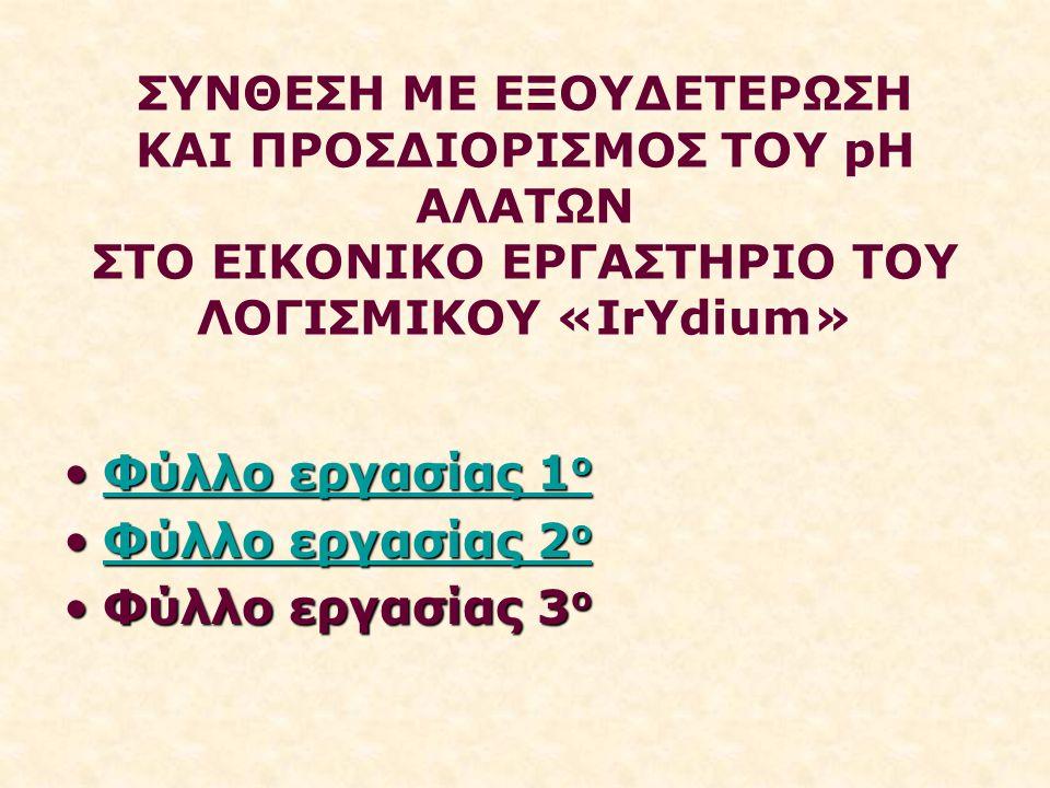 ΣΥΝΘΕΣΗ ΜΕ ΕΞΟΥΔΕΤΕΡΩΣΗ ΚΑΙ ΠΡΟΣΔΙΟΡΙΣΜΟΣ ΤΟΥ pH ΑΛΑΤΩΝ ΣΤΟ ΕΙΚΟΝΙΚΟ ΕΡΓΑΣΤΗΡΙΟ ΤΟΥ ΛΟΓΙΣΜΙΚΟΥ «IrYdium» Φύλλο εργασίας 1 οΦύλλο εργασίας 1 οΦύλλο εργασίας 1 οΦύλλο εργασίας 1 ο Φύλλο εργασίας 2 οΦύλλο εργασίας 2 οΦύλλο εργασίας 2 οΦύλλο εργασίας 2 ο Φύλλο εργασίας 3 οΦύλλο εργασίας 3 ο
