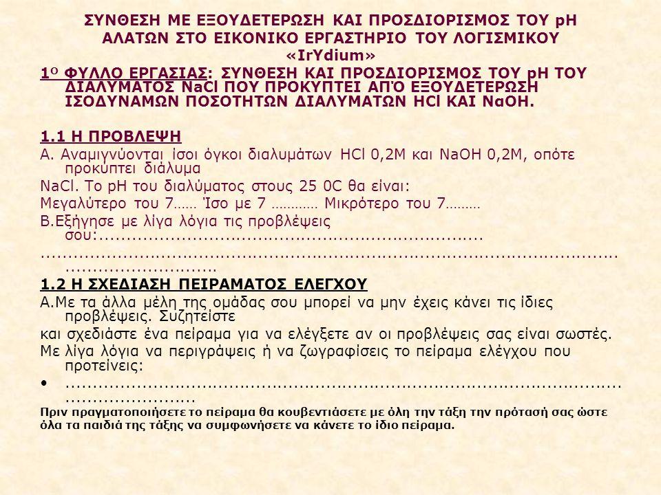 ΣΥΝΘΕΣΗ ΜΕ ΕΞΟΥΔΕΤΕΡΩΣΗ ΚΑΙ ΠΡΟΣΔΙΟΡΙΣΜΟΣ ΤΟΥ pH ΑΛΑΤΩΝ ΣΤΟ ΕΙΚΟΝΙΚΟ ΕΡΓΑΣΤΗΡΙΟ ΤΟΥ ΛΟΓΙΣΜΙΚΟΥ «IrYdium» 1 Ο ΦΥΛΛΟ ΕΡΓΑΣΙΑΣ: ΣΥΝΘΕΣΗ KAI ΠΡΟΣΔΙΟΡΙΣΜΟΣ ΤΟΥ pΗ ΤΟΥ ΔΙΑΛΥΜΑΤΟΣ NaCl ΠΟΥ ΠΡΟΚΥΠΤΕΙ ΑΠΌ ΕΞΟΥΔΕΤΕΡΩΣΗ ΙΣΟΔΥΝΑΜΩΝ ΠΟΣΟΤΗΤΩΝ ΔΙΑΛΥΜΑΤΩΝ HCl ΚΑΙ ΝαΟΗ.