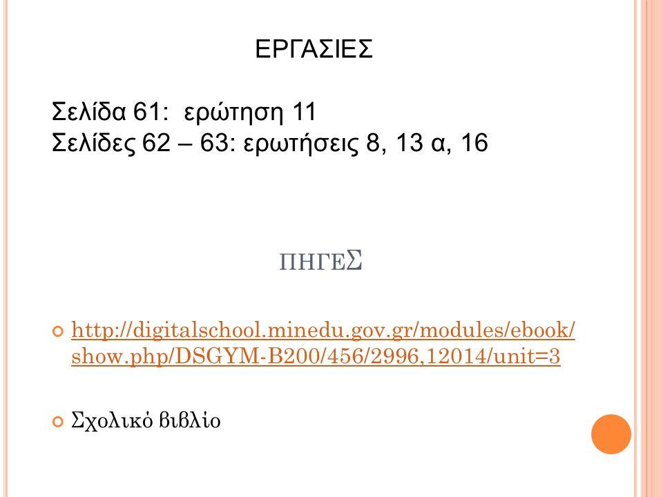 ΠΗΓΕ Σ http://digitalschool.minedu.gov.gr/modules/ebook/ show.php/DSGYM-B200/456/2996,12014/unit=3 Σχολικό βιβλίο ΕΡΓΑΣΙΕΣ Σελίδα 61: ερώτηση 11 Σελίδ