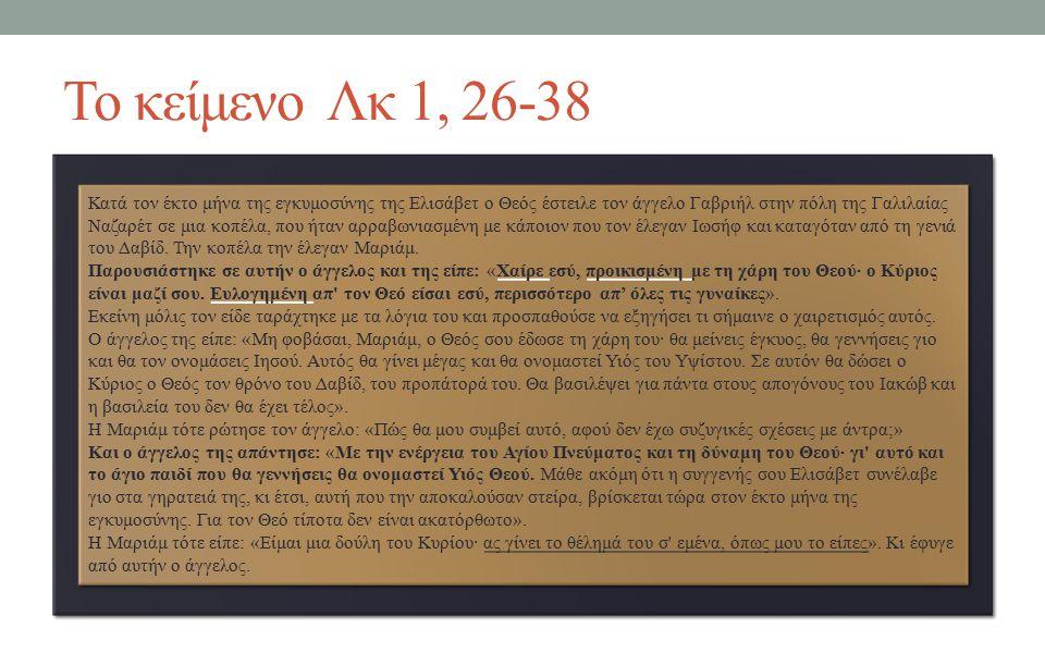 Το κείμενο Λκ 1, 26-38 Κατά τον έκτο μήνα της εγκυμοσύνης της Ελισάβετ ο Θεός έστειλε τον άγγελο Γαβριήλ στην πόλη της Γαλιλαίας Ναζαρέτ σε μια κοπέλα, που ήταν αρραβωνιασμένη με κάποιον που τον έλεγαν Ιωσήφ και καταγόταν από τη γενιά του Δαβίδ.