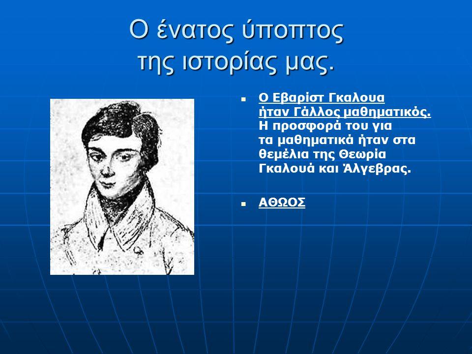 Ο ένατος ύποπτος της ιστορίας μας. Ο Εβαρίστ Γκαλουα ήταν Γάλλος μαθηματικός. Η προσφορά του για τα μαθηματικά ήταν στα θεμέλια της Θεωρία Γκαλουά και