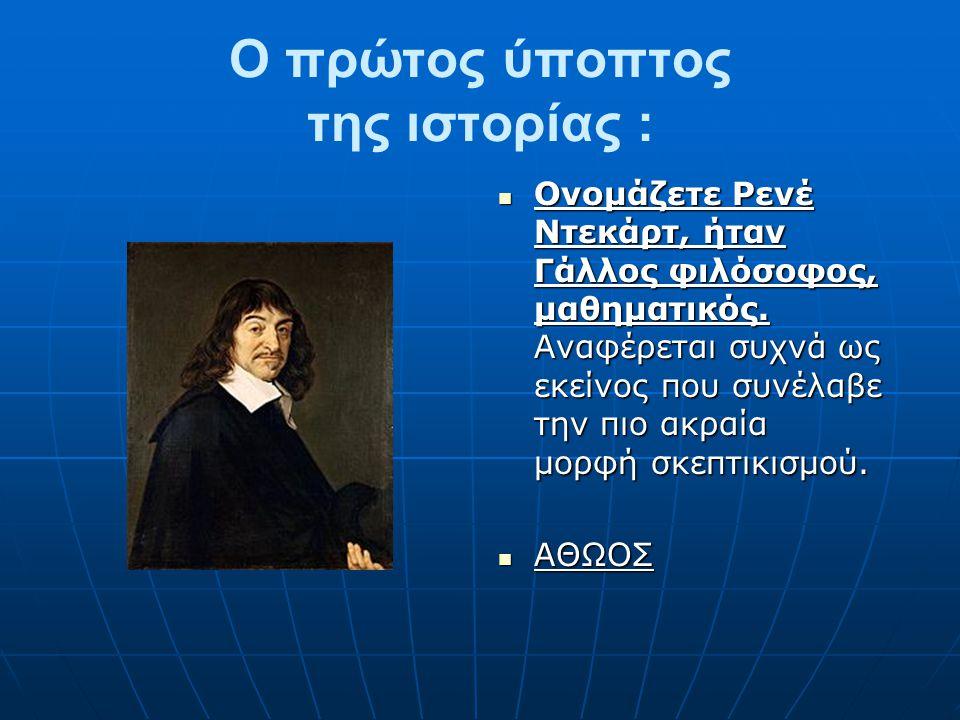Ο πρώτος ύποπτος της ιστορίας : Ονομάζετε Ρενέ Ντεκάρτ, ήταν Γάλλος φιλόσοφος, μαθηματικός. Αναφέρεται συχνά ως εκείνος που συνέλαβε την πιο ακραία μο